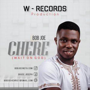 DOWNLOAD MP3: Bob Joe - Chere (Wait On God)