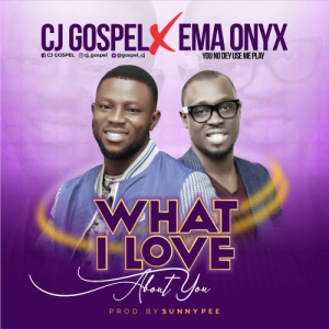 DOWNLOAD MP3: CJ Gospel – What I Love About You ft Ema Onyx