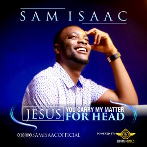 DOWNLOAD MP3: Sam Isaac – Jesus, You Carry My Matter For Head   @Samisaacmusic